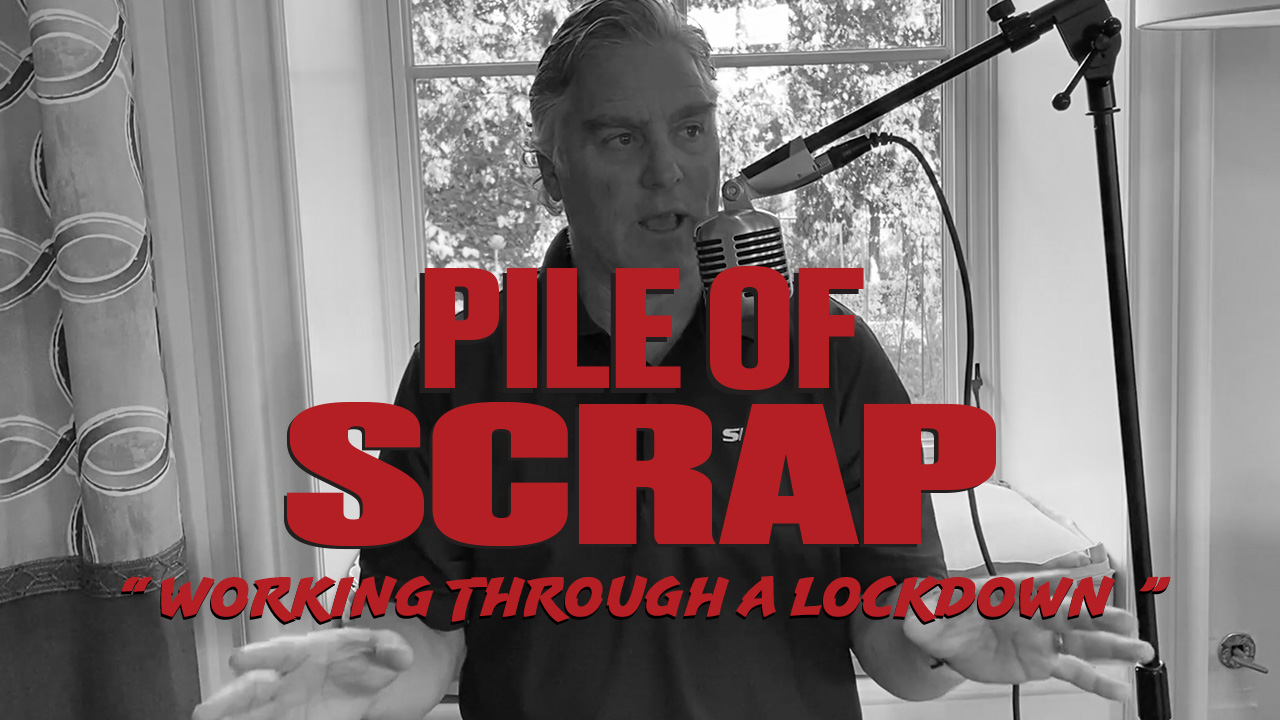 Pile of Scrap Ep. 29: Working Through A Lockdown